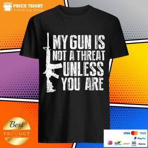 My Gun Is Not Threat Unless You Are Shirt