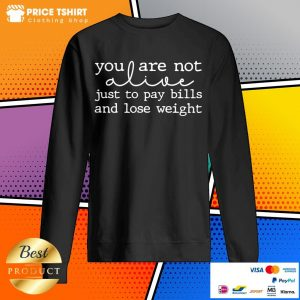 You Are Not Alive Just To Pay Bills And Lose Weight Sweatshirt